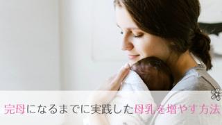 母乳が出ない!と悩んだ私が完母になるまでに実践した母乳量を増やす方法。3ヶ月で完全母乳に。