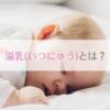 溢乳(いつにゅう)について。授乳後によく吐く赤ちゃんは母乳を飲みすぎなだけかも。吐
